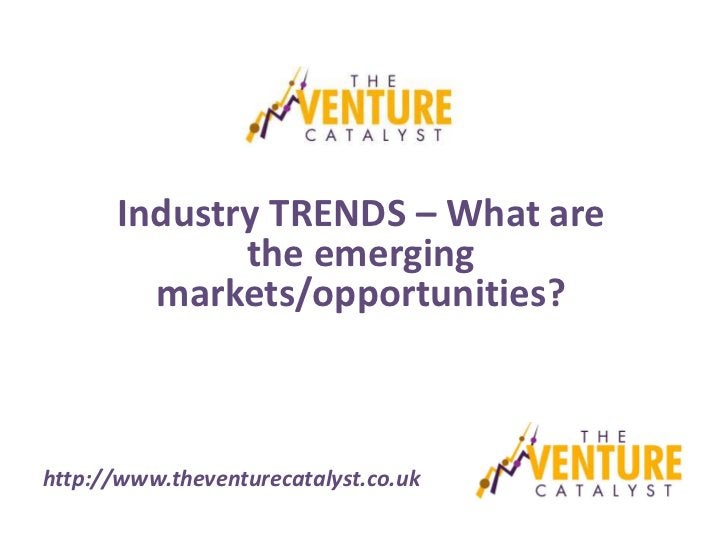 Industry TRENDS – What are             the emerging        markets/opportunities?http://www.theventurecatalyst.co.uk
