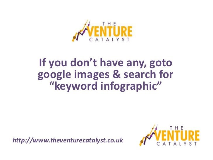 """If you don't have any, goto        google images & search for           """"keyword infographic""""http://www.theventurecatalyst..."""