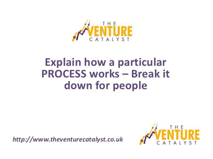 Explain how a particular         PROCESS works – Break it             down for peoplehttp://www.theventurecatalyst.co.uk