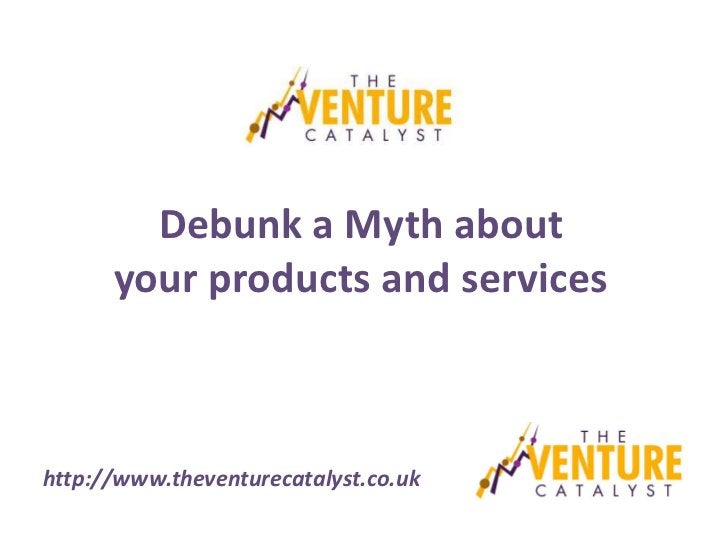 Debunk a Myth about      your products and serviceshttp://www.theventurecatalyst.co.uk