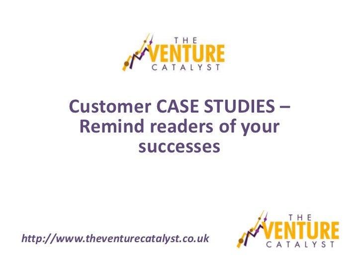 Customer CASE STUDIES –         Remind readers of your              successeshttp://www.theventurecatalyst.co.uk