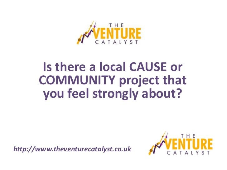 Is there a local CAUSE or       COMMUNITY project that        you feel strongly about?http://www.theventurecatalyst.co.uk