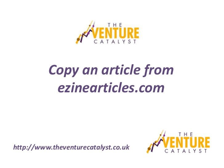 Copy an article from           ezinearticles.comhttp://www.theventurecatalyst.co.uk