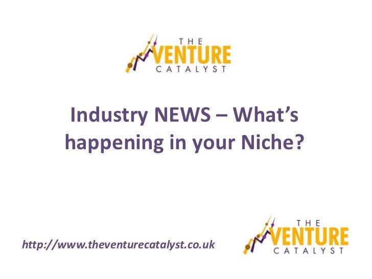 Industry NEWS – What's       happening in your Niche?http://www.theventurecatalyst.co.uk