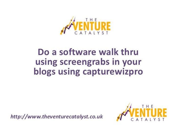 Do a software walk thru        using screengrabs in your        blogs using capturewizprohttp://www.theventurecatalyst.co.uk