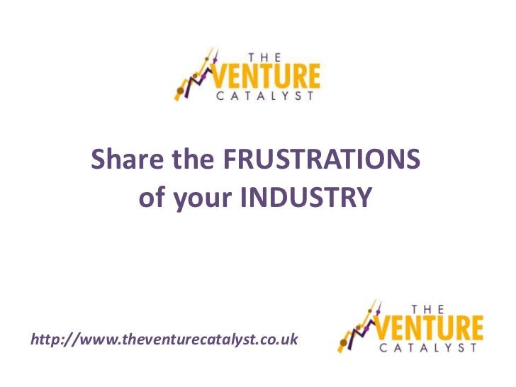 Share the FRUSTRATIONS          of your INDUSTRYhttp://www.theventurecatalyst.co.uk