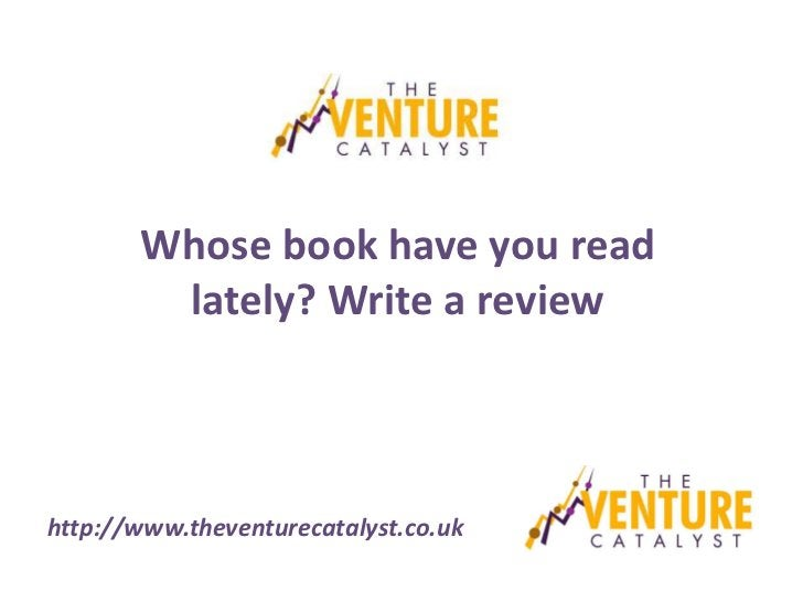 Whose book have you read        lately? Write a reviewhttp://www.theventurecatalyst.co.uk