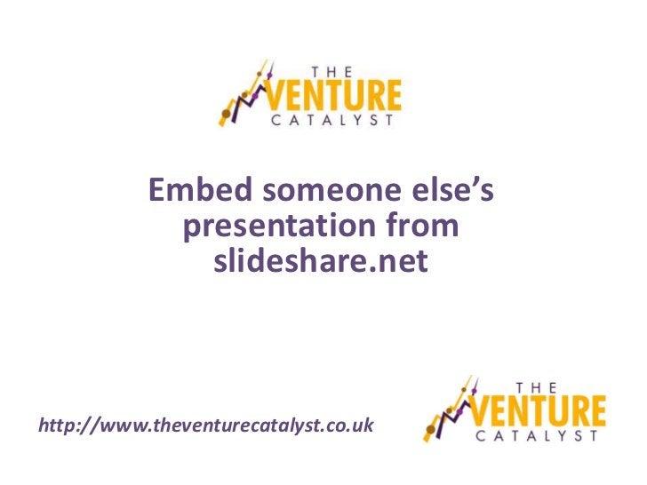 Embed someone else's             presentation from               slideshare.nethttp://www.theventurecatalyst.co.uk