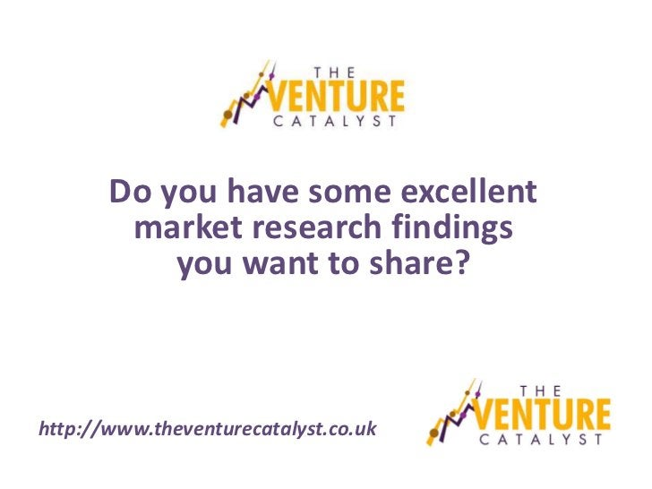 Do you have some excellent        market research findings           you want to share?http://www.theventurecatalyst.co.uk