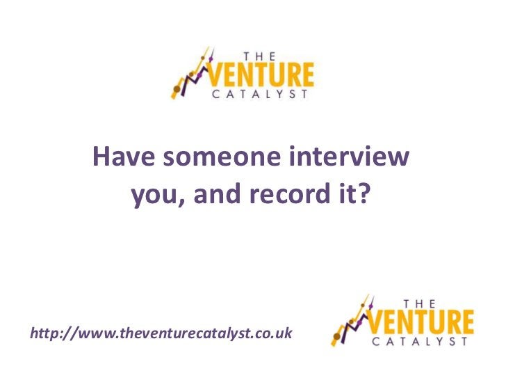 Have someone interview          you, and record it?http://www.theventurecatalyst.co.uk
