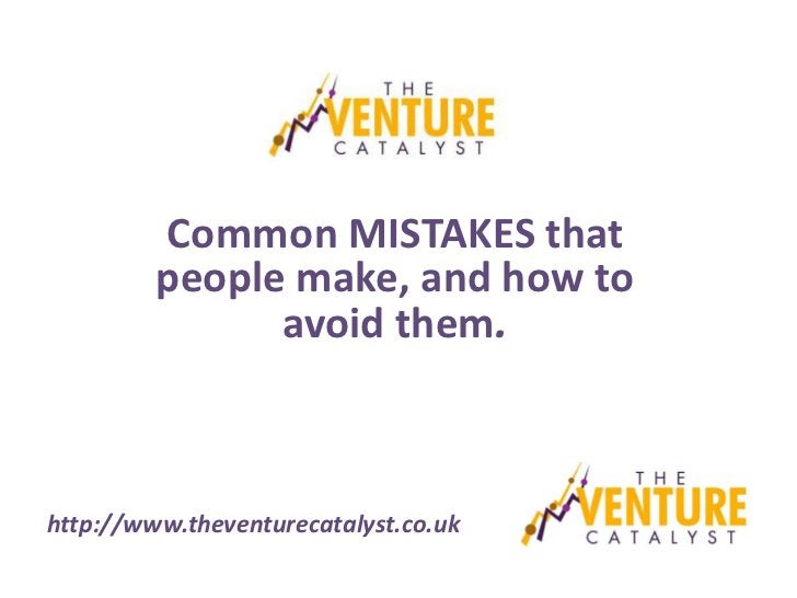 Common MISTAKES that         people make, and how to               avoid them.http://www.theventurecatalyst.co.uk