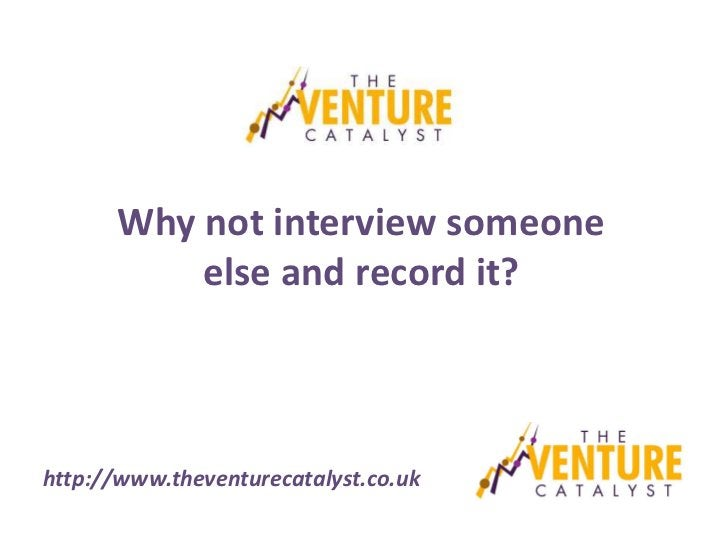 Why not interview someone          else and record it?http://www.theventurecatalyst.co.uk