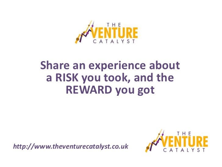 Share an experience about         a RISK you took, and the             REWARD you gothttp://www.theventurecatalyst.co.uk