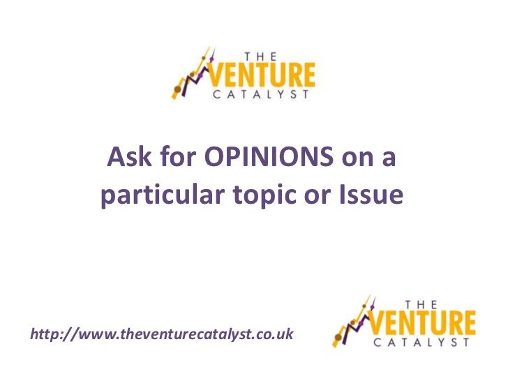 Ask for OPINIONS on a         particular topic or Issuehttp://www.theventurecatalyst.co.uk