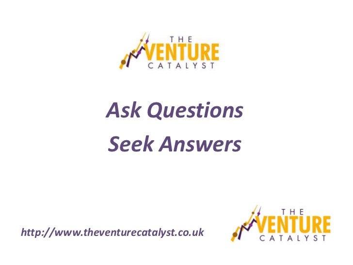 Ask Questions                Seek Answershttp://www.theventurecatalyst.co.uk