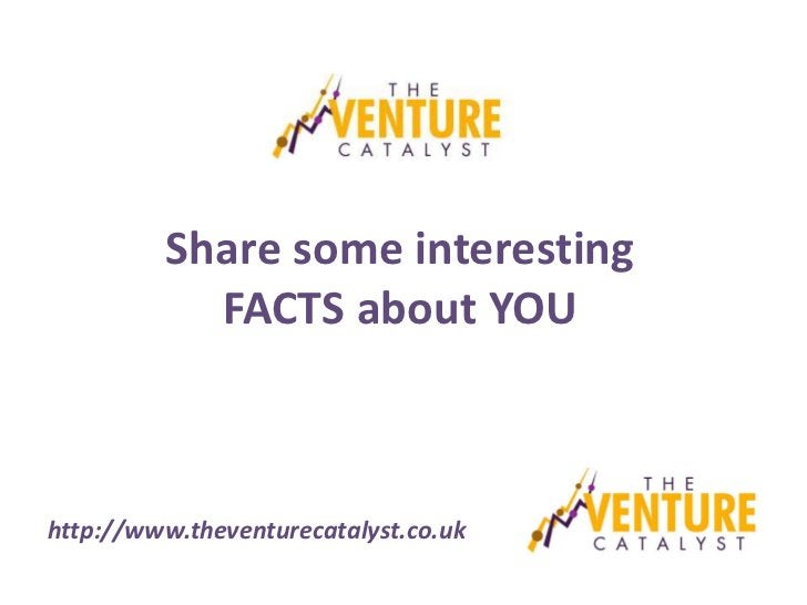 Share some interesting           FACTS about YOUhttp://www.theventurecatalyst.co.uk