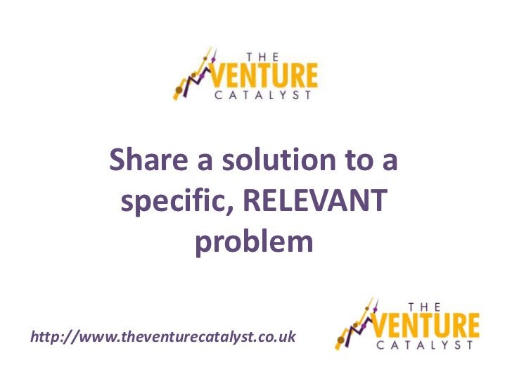 Share a solution to a           specific, RELEVANT                problemhttp://www.theventurecatalyst.co.uk