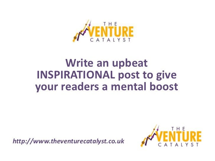 Write an upbeat       INSPIRATIONAL post to give       your readers a mental boosthttp://www.theventurecatalyst.co.uk
