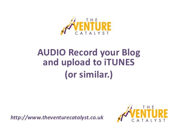 AUDIO Record your Blog           and upload to iTUNES                (or similar.)http://www.theventurecatalyst.co.uk