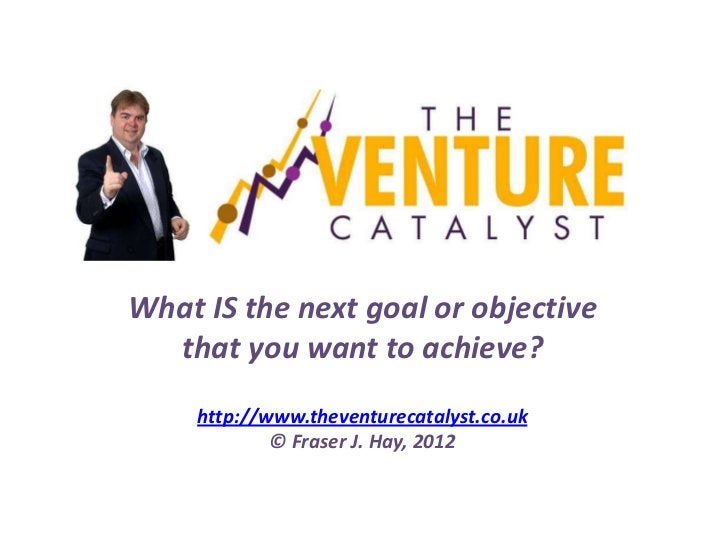 What IS the next goal or objective  that you want to achieve?     http://www.theventurecatalyst.co.uk             © Fraser...