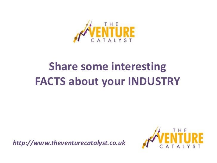 Share some interesting      FACTS about your INDUSTRYhttp://www.theventurecatalyst.co.uk