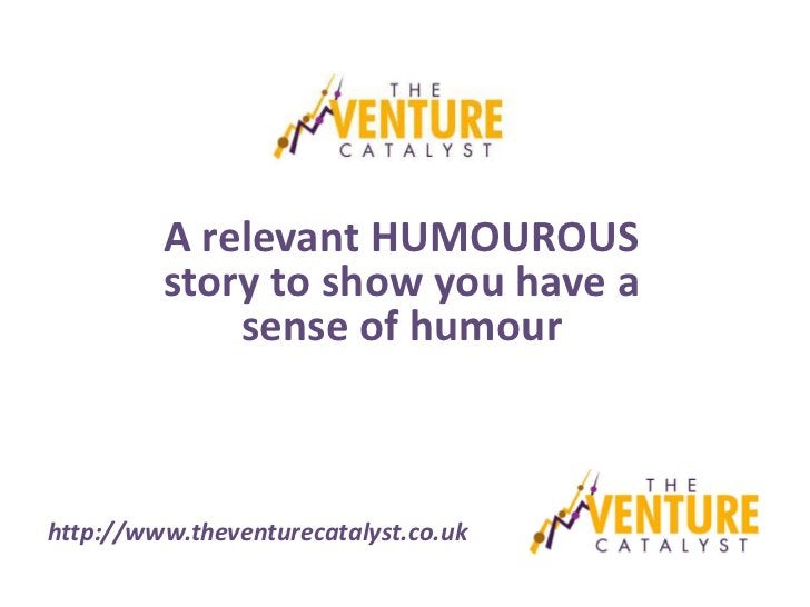 A relevant HUMOUROUS         story to show you have a             sense of humourhttp://www.theventurecatalyst.co.uk