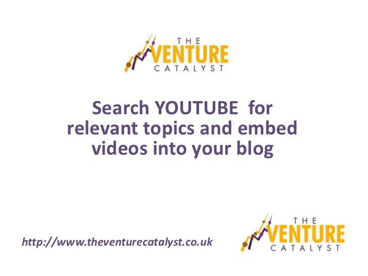 Search YOUTUBE for        relevant topics and embed           videos into your bloghttp://www.theventurecatalyst.co.uk
