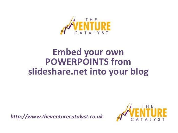 Embed your own           POWERPOINTS from      slideshare.net into your bloghttp://www.theventurecatalyst.co.uk