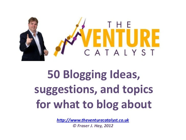 50 Blogging Ideas,suggestions, and topicsfor what to blog about    http://www.theventurecatalyst.co.uk            © Fraser...