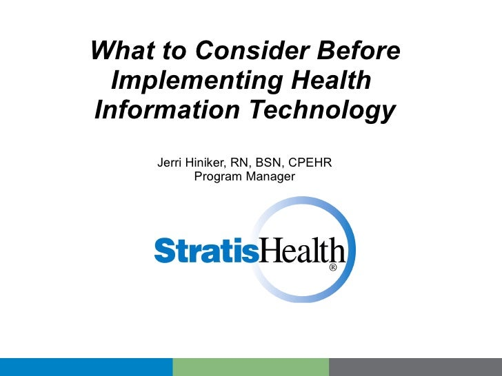What to Consider Before Implementing Health  Information Technology Jerri Hiniker, RN, BSN, CPEHR Program Manager