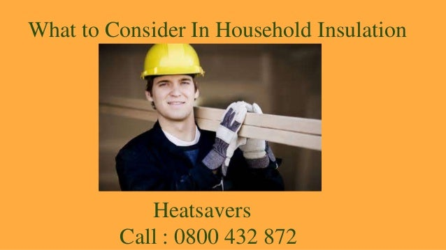 What to Consider In Household Insulation Heatsavers Call : 0800 432 872