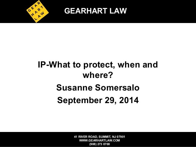 GEARHART LAW  IP-What to protect, when and  where?  Susanne Somersalo  September 29, 2014  41 RIVER ROAD, SUMMIT, NJ 07901...