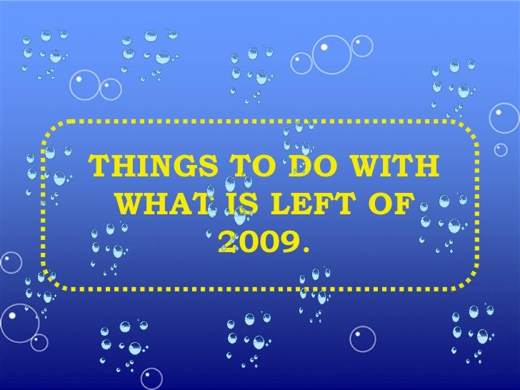 THINGS TO DO WITH WHAT IS LEFT OF 2009 .
