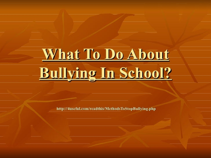 What To Do AboutBullying In School?  http://4useful.com/readthis/MethodsToStopBullying.php