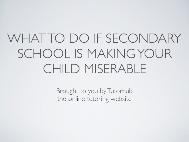 WHAT TO DO IF SECONDARY SCHOOL IS MAKING YOUR    CHILD MISERABLE      Brought to you by Tutorhub      the online tutoring ...