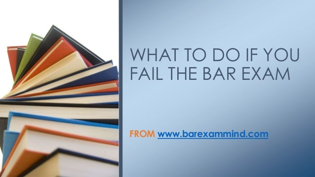 FROM www.barexammind.com WHAT TO DO IF YOU FAIL THE BAR EXAM