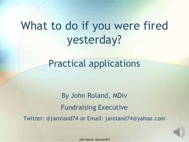 What to do if you were fired yesterday? Practical applications By John Roland, MDiv Fundraising Executive Twitter: @jarola...