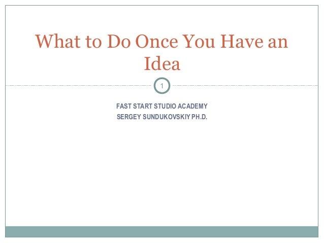 FAST START STUDIO ACADEMY SERGEY SUNDUKOVSKIY PH.D. What to Do Once You Have an Idea 1