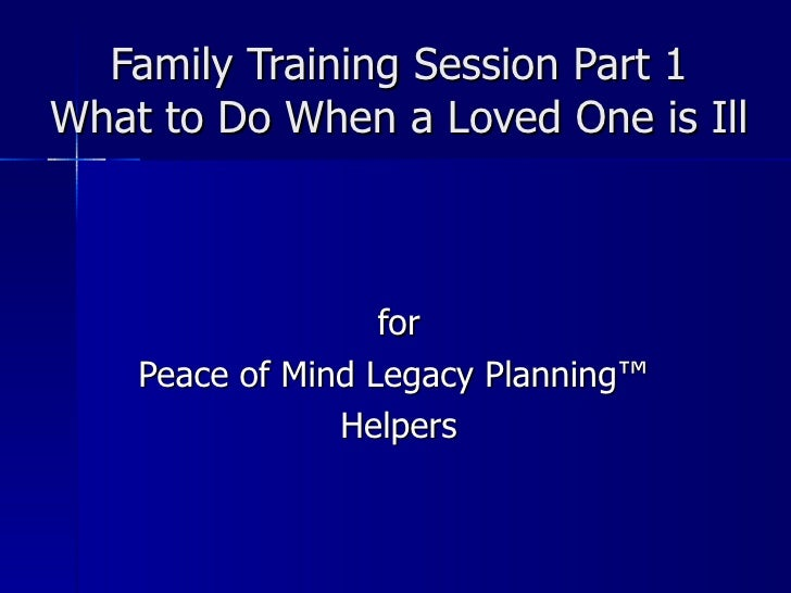 Family Training Session Part 1 What to Do When a Loved One is Ill for Peace of Mind Legacy Planning ™  Helpers