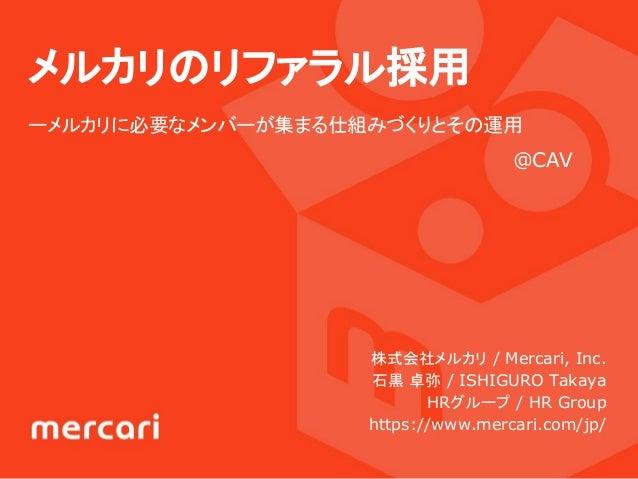 メルカリのリファラル採用 ーメルカリに必要なメンバーが集まる仕組みづくりとその運用 株式会社メルカリ / Mercari, Inc. 石黒 卓弥 / ISHIGURO Takaya   HRグループ / HR Group https://www...