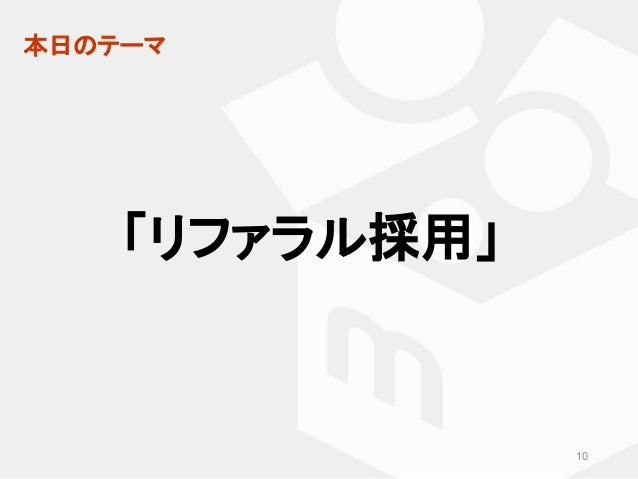 本日のテーマ 「リファラル採用」 10