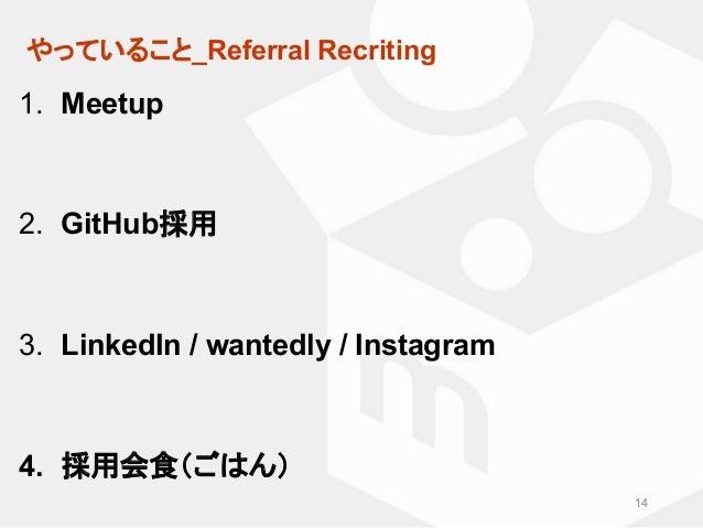 やっていること_Referral Recriting 14 1. Meetup 2. GitHub採用 3. LinkedIn / wantedly / Instagram 4. 採用会食(ごはん)