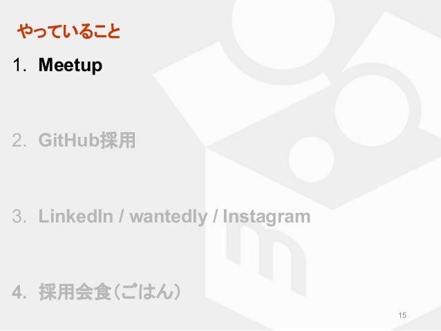 やっていること 15 1. Meetup 2. GitHub採用 3. LinkedIn / wantedly / Instagram 4. 採用会食(ごはん)