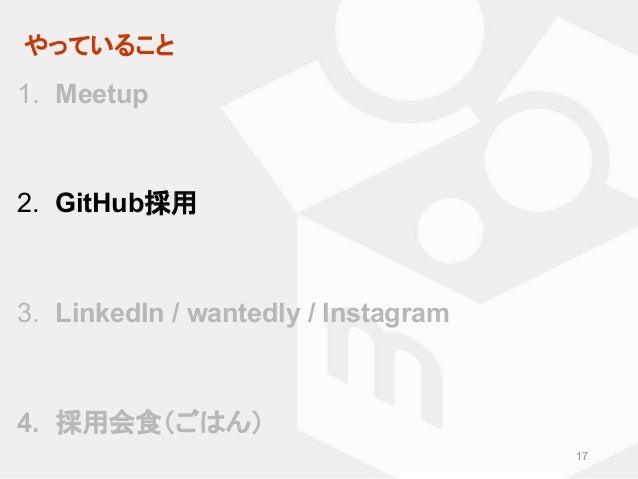 やっていること 17 1. Meetup 2. GitHub採用 3. LinkedIn / wantedly / Instagram 4. 採用会食(ごはん)