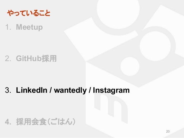 やっていること 20 1. Meetup 2. GitHub採用 3. LinkedIn / wantedly / Instagram 4. 採用会食(ごはん)