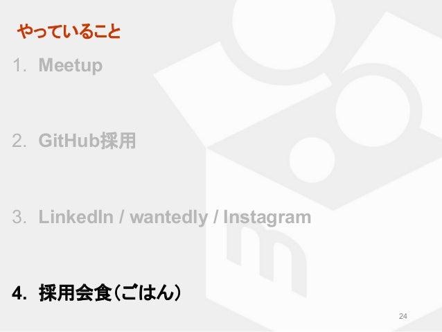 やっていること 24 1. Meetup 2. GitHub採用 3. LinkedIn / wantedly / Instagram 4. 採用会食(ごはん)