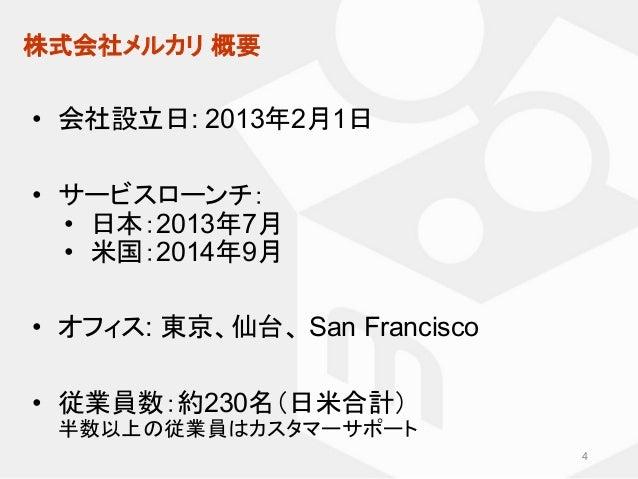 株式会社メルカリ 概要 • 会社設立日: 2013年2月1日 • サービスローンチ: • 日本:2013年7月 • 米国:2014年9月 • オフィス: 東京、仙台、 San Francisco • 従業員数:約230名(日米合計) 半数以上の...