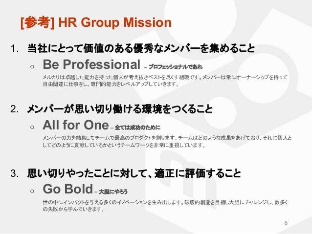 [参考] HR Group Mission 1. 当社にとって価値のある優秀なメンバーを集めること ○ Be Professional – プロフェッショナルであれ メルカリは卓越した能力を持った個人が考え抜きベストを尽くす組織です。メンバー...