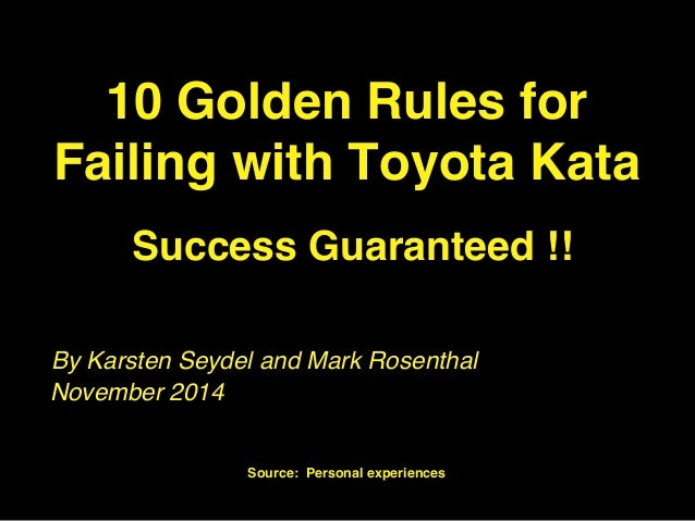 10 Golden Rules for  Failing with Toyota Kata  Success Guaranteed !!  By Karsten Seydel and Mark Rosenthal  Karsten Seydel...
