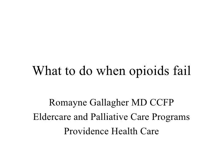What to do when opioids fail Romayne Gallagher MD CCFP Eldercare and Palliative Care Programs Providence Health Care